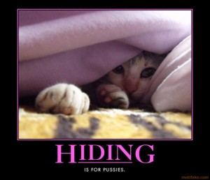 Hiding is for pussies.